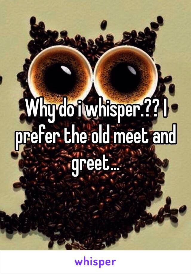 Why do i whisper.?? I prefer the old meet and greet...