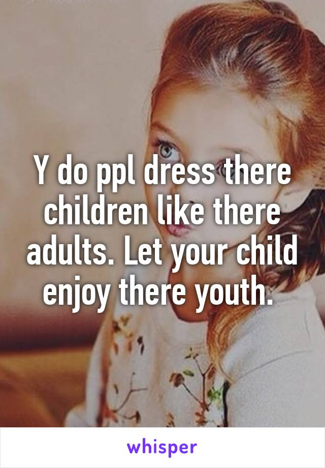 Y do ppl dress there children like there adults. Let your child enjoy there youth.