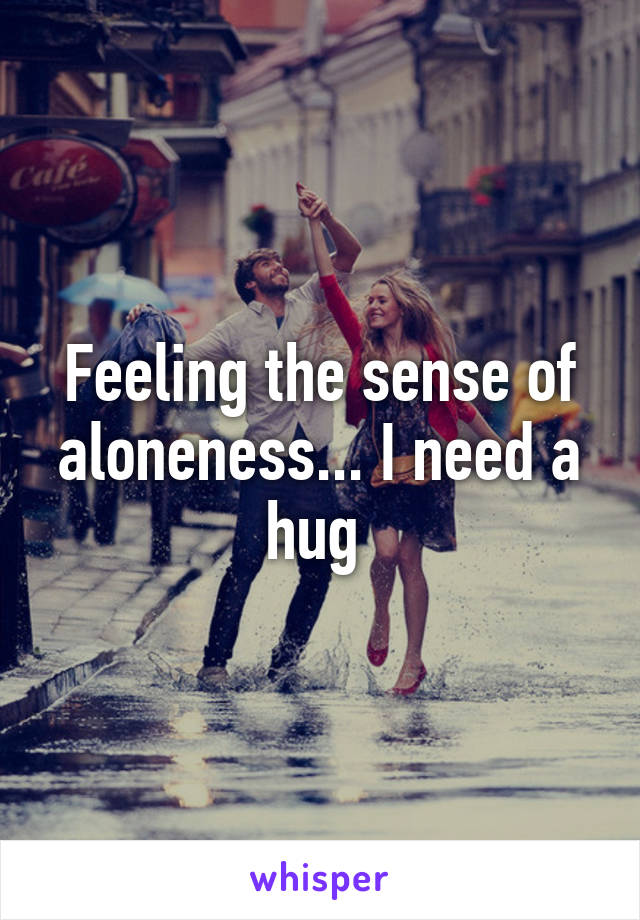 Feeling the sense of aloneness... I need a hug