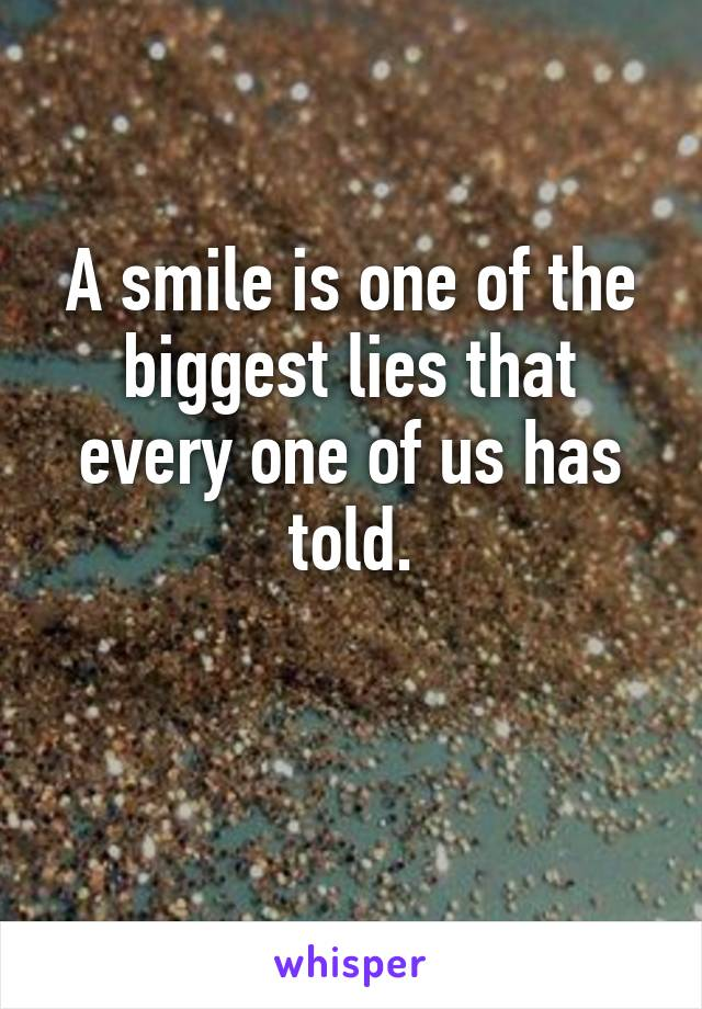 A smile is one of the biggest lies that every one of us has told.