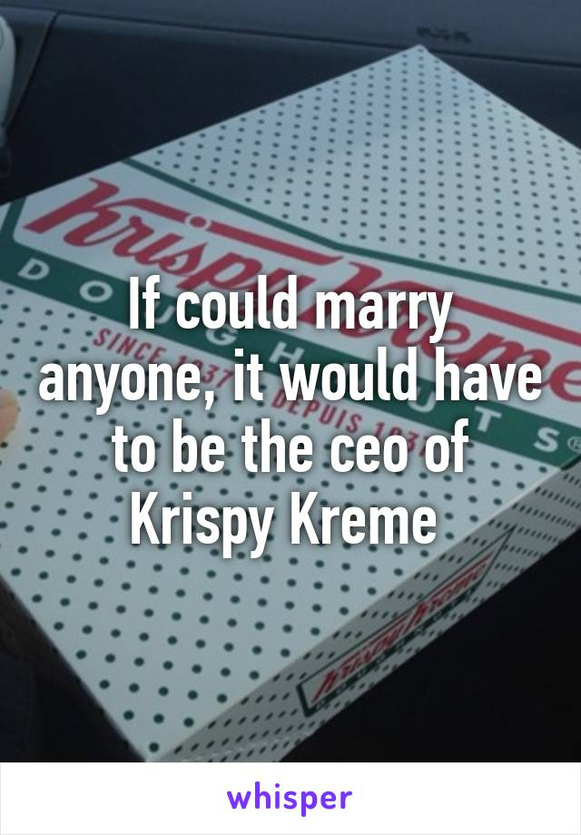If could marry anyone, it would have to be the ceo of Krispy Kreme