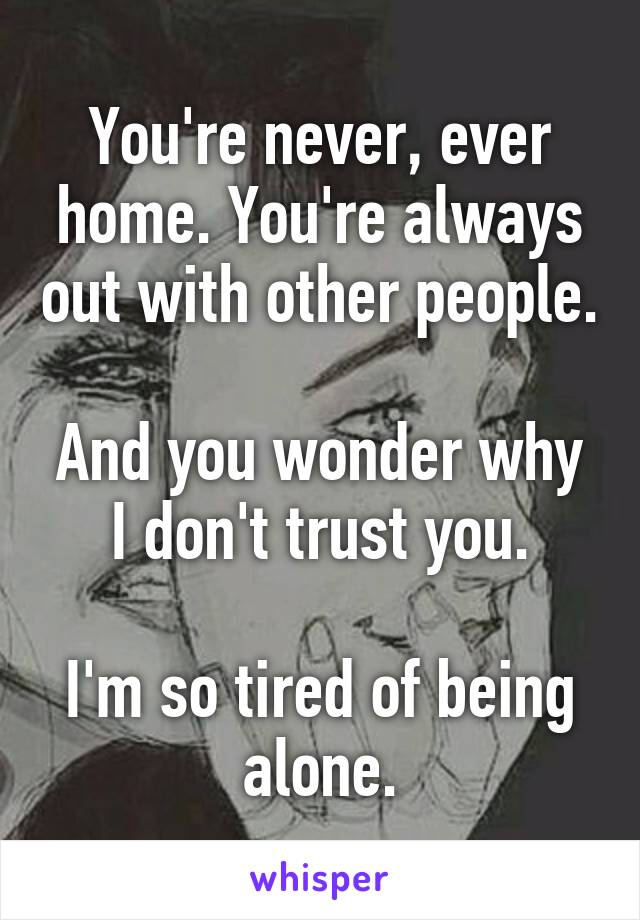You're never, ever home. You're always out with other people.   And you wonder why I don't trust you.  I'm so tired of being alone.