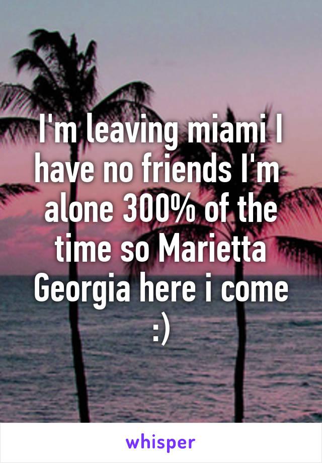 I'm leaving miami I have no friends I'm  alone 300% of the time so Marietta Georgia here i come :)