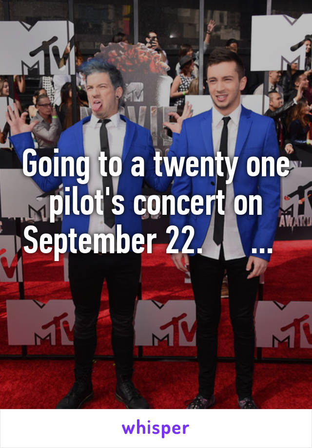 Going to a twenty one pilot's concert on September 22.      ...