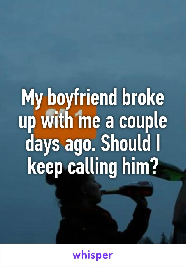 My boyfriend broke up with me a couple days ago. Should I keep calling him?