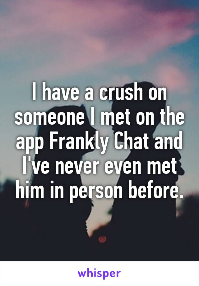 I have a crush on someone I met on the app Frankly Chat and I've never even met him in person before.