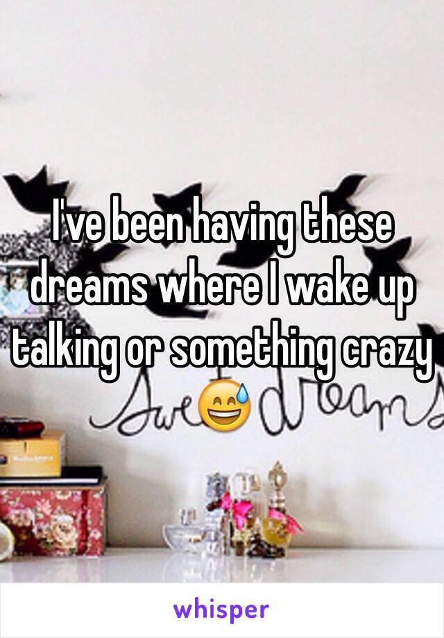 I've been having these dreams where I wake up talking or something crazy 😅