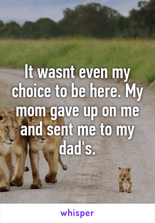 It wasnt even my choice to be here. My mom gave up on me and sent me to my dad's.