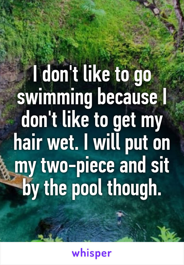 I don't like to go swimming because I don't like to get my hair wet. I will put on my two-piece and sit by the pool though.