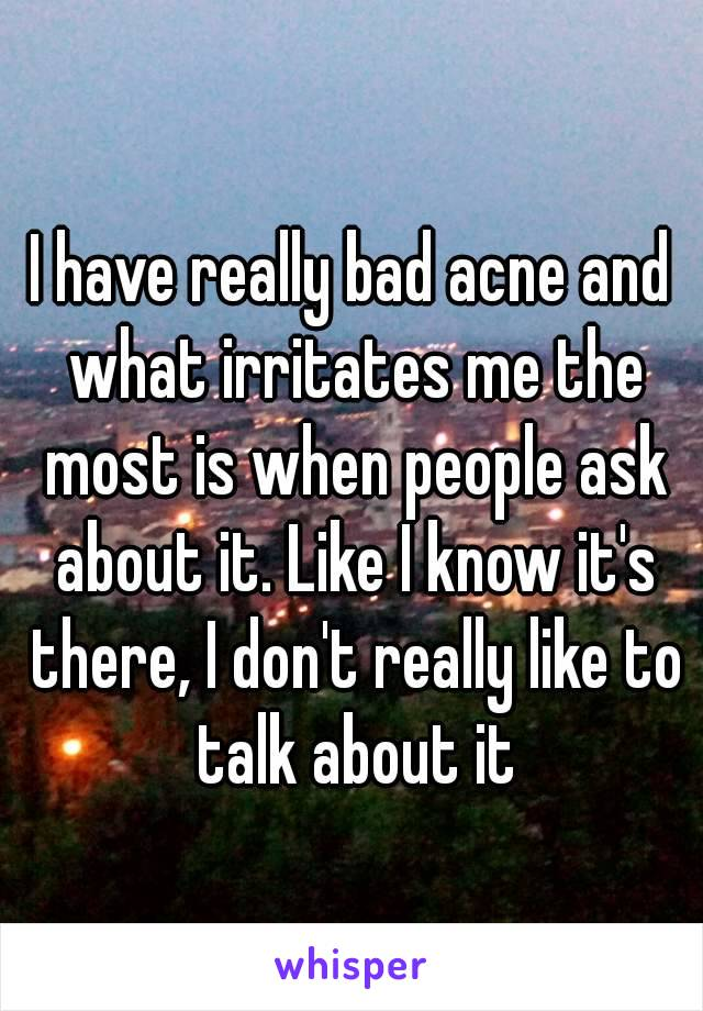 I have really bad acne and what irritates me the most is when people ask about it. Like I know it's there, I don't really like to talk about it