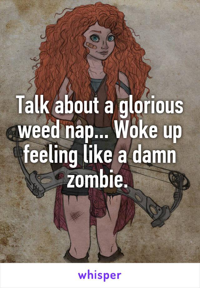 Talk about a glorious weed nap... Woke up feeling like a damn zombie.