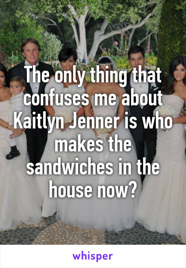 The only thing that confuses me about Kaitlyn Jenner is who makes the sandwiches in the house now?