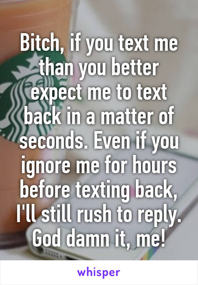 Bitch, if you text me than you better expect me to text back in a matter of seconds. Even if you ignore me for hours before texting back, I'll still rush to reply. God damn it, me!