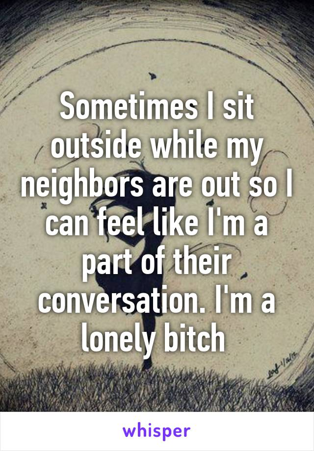 Sometimes I sit outside while my neighbors are out so I can feel like I'm a part of their conversation. I'm a lonely bitch
