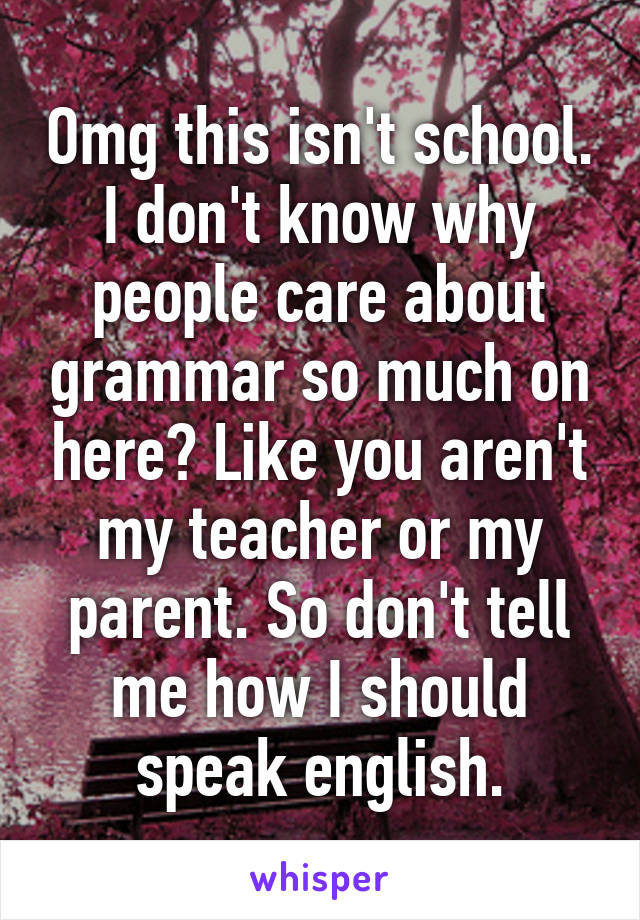 Omg this isn't school. I don't know why people care about grammar so much on here? Like you aren't my teacher or my parent. So don't tell me how I should speak english.