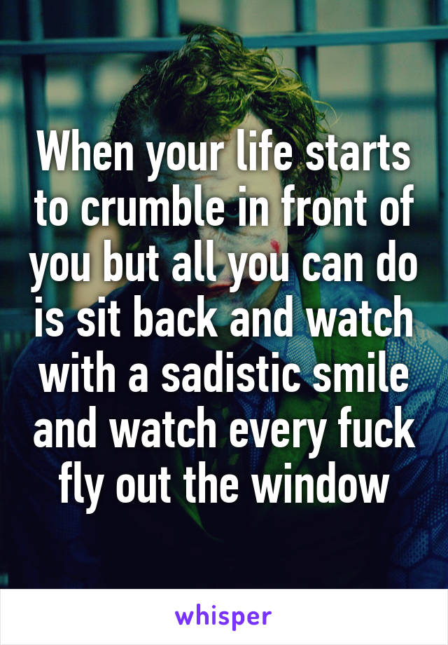 When your life starts to crumble in front of you but all you can do is sit back and watch with a sadistic smile and watch every fuck fly out the window