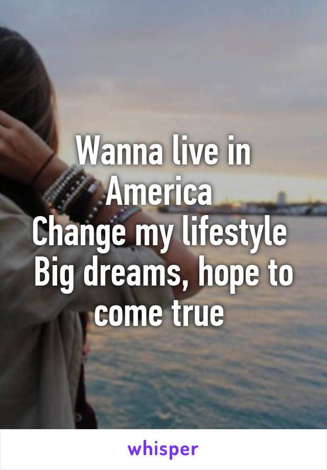 Wanna live in America  Change my lifestyle  Big dreams, hope to come true