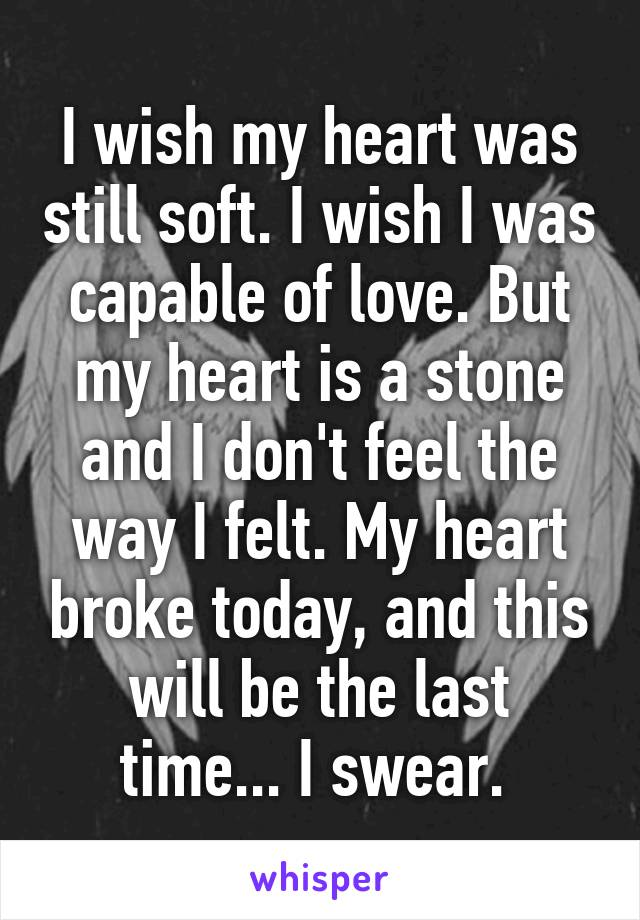 I wish my heart was still soft. I wish I was capable of love. But my heart is a stone and I don't feel the way I felt. My heart broke today, and this will be the last time... I swear.