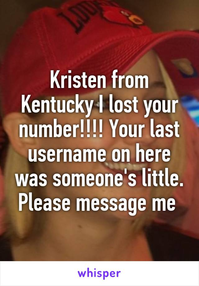 Kristen from Kentucky I lost your number!!!! Your last username on here was someone's little. Please message me