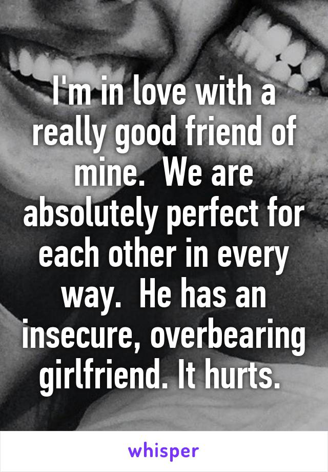 I'm in love with a really good friend of mine.  We are absolutely perfect for each other in every way.  He has an insecure, overbearing girlfriend. It hurts.