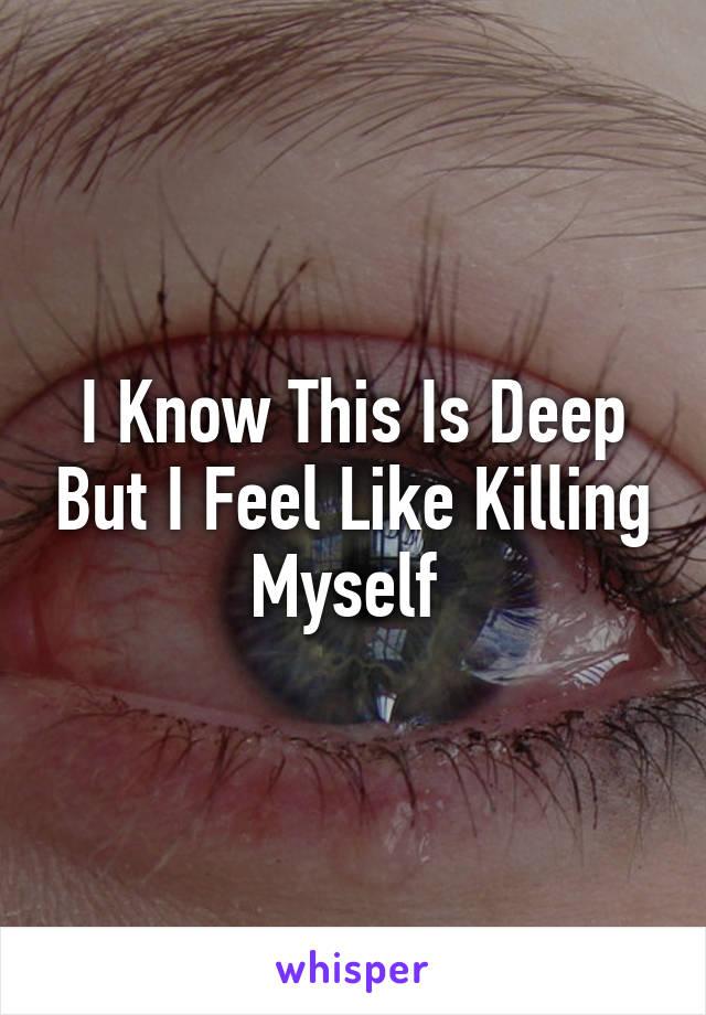 I Know This Is Deep But I Feel Like Killing Myself