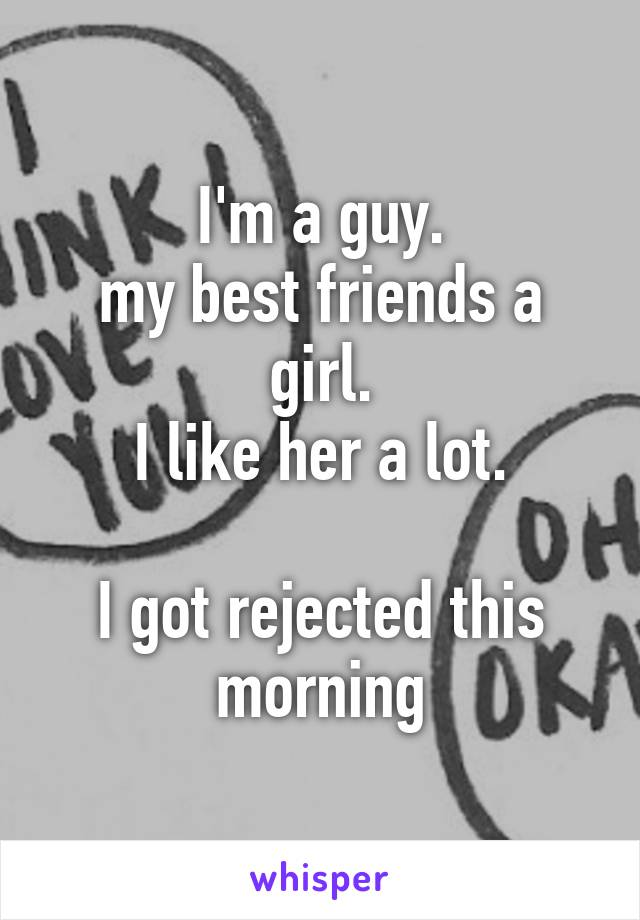 I'm a guy. my best friends a girl. I like her a lot.  I got rejected this morning