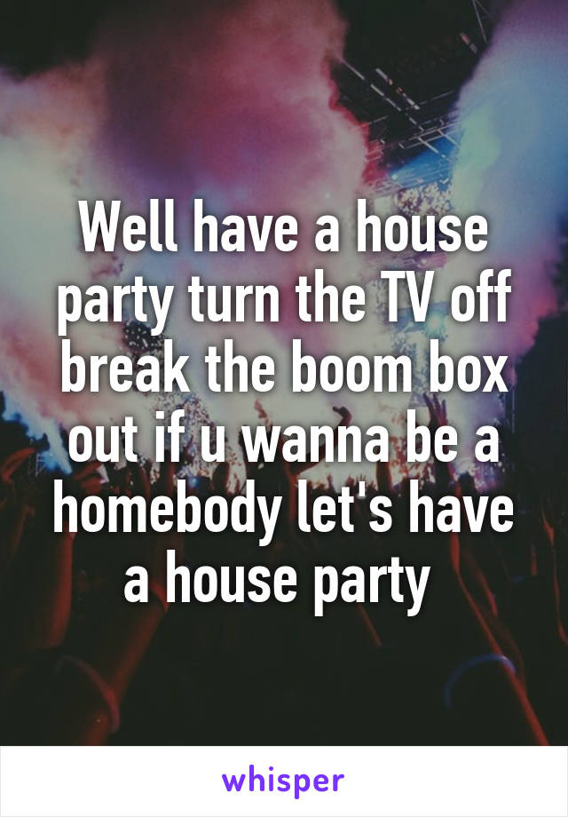 Well have a house party turn the TV off break the boom box out if u wanna be a homebody let's have a house party