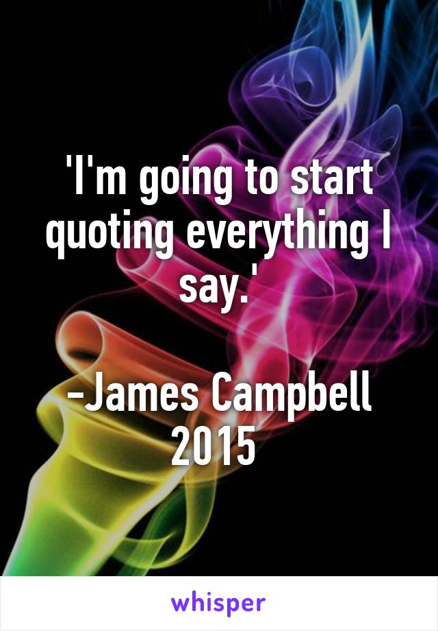 'I'm going to start quoting everything I say.'  -James Campbell 2015