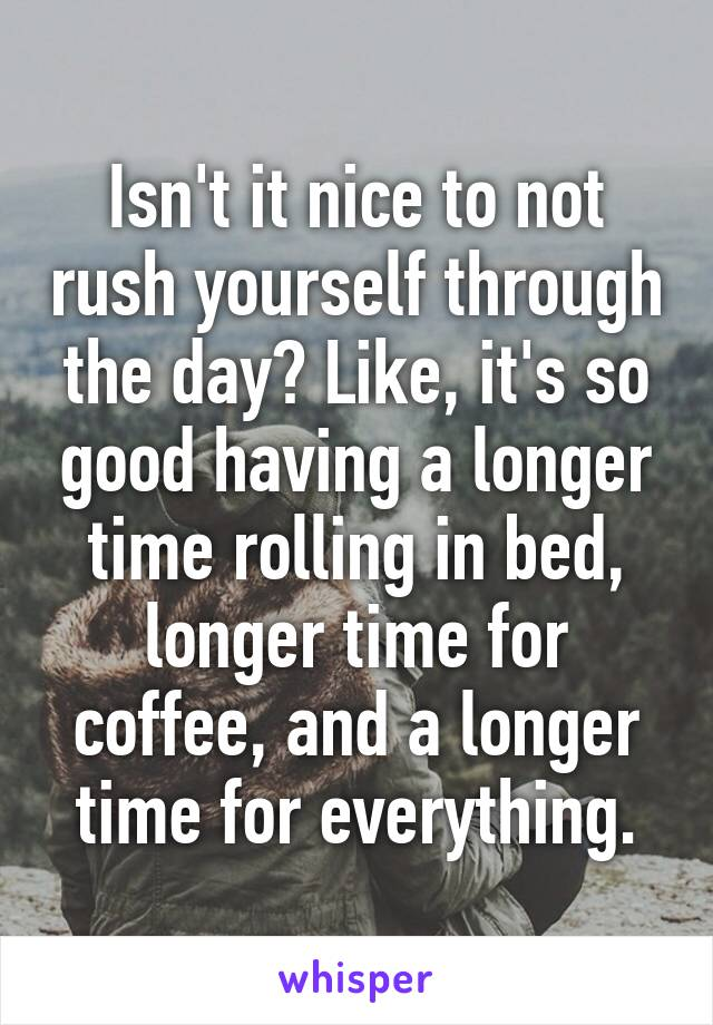 Isn't it nice to not rush yourself through the day? Like, it's so good having a longer time rolling in bed, longer time for coffee, and a longer time for everything.