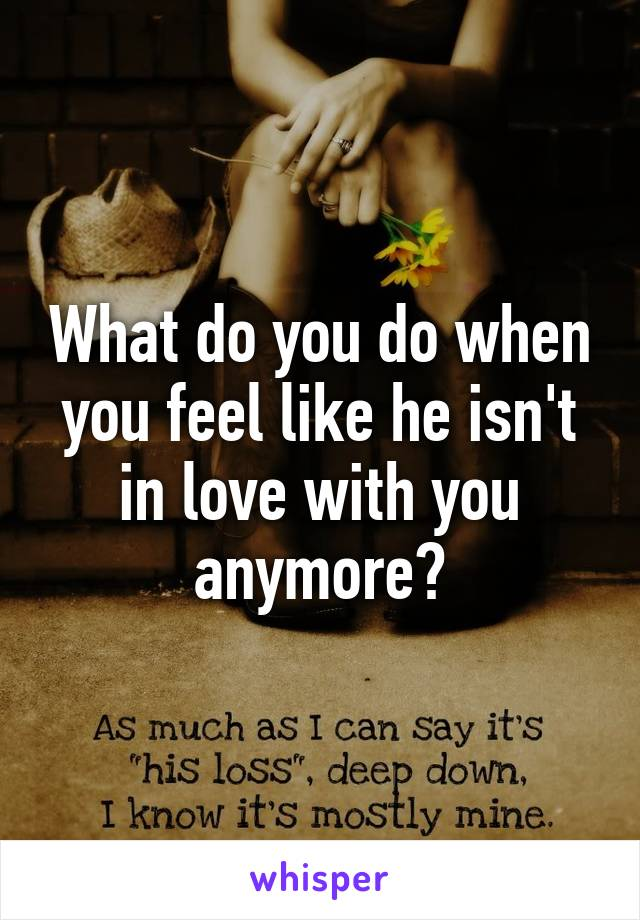 What do you do when you feel like he isn't in love with you anymore?