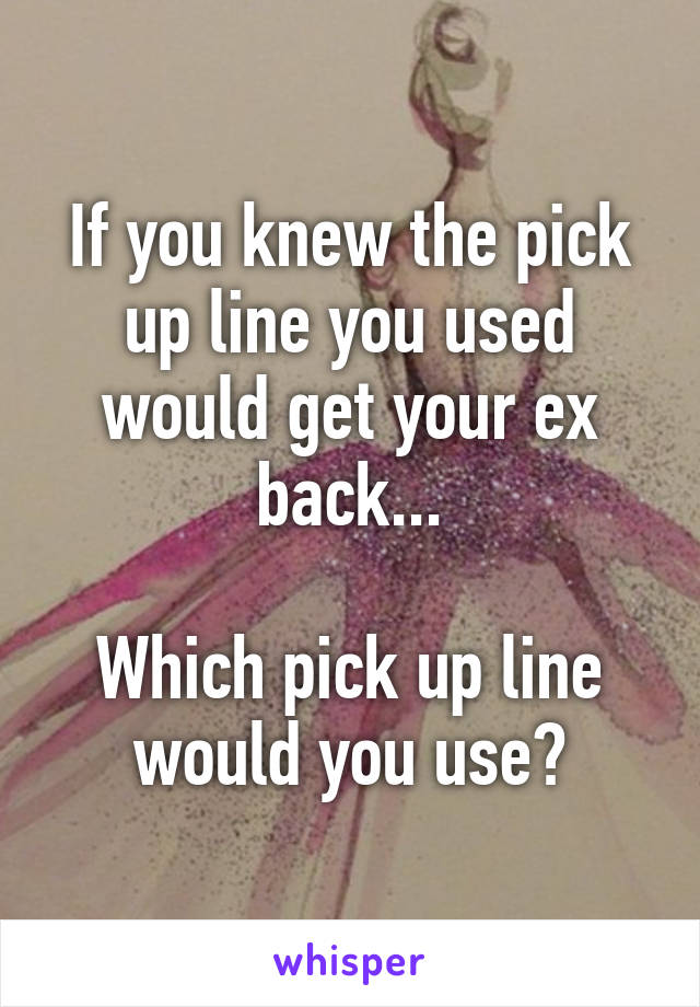 If you knew the pick up line you used would get your ex back...  Which pick up line would you use?