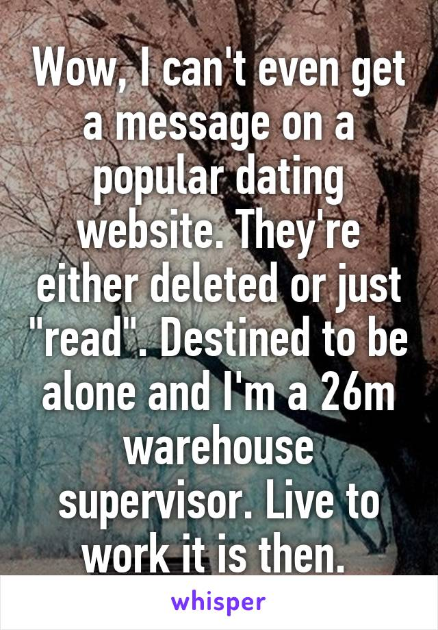 "Wow, I can't even get a message on a popular dating website. They're either deleted or just ""read"". Destined to be alone and I'm a 26m warehouse supervisor. Live to work it is then."