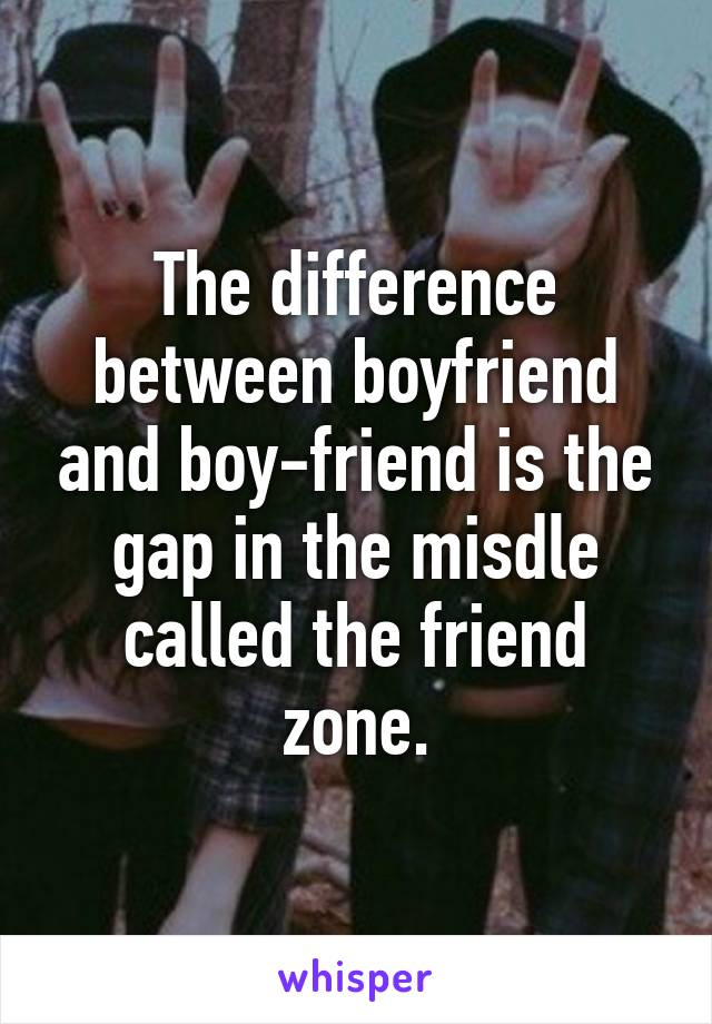 The difference between boyfriend and boy-friend is the gap in the misdle called the friend zone.