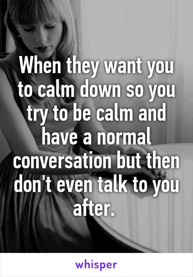When they want you to calm down so you try to be calm and have a normal conversation but then don't even talk to you after.