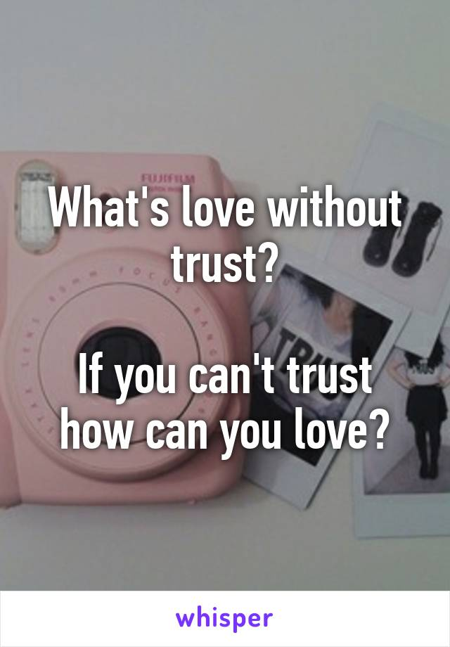 What's love without trust?  If you can't trust how can you love?