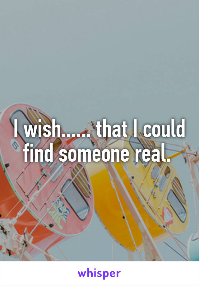 I wish...... that I could find someone real.