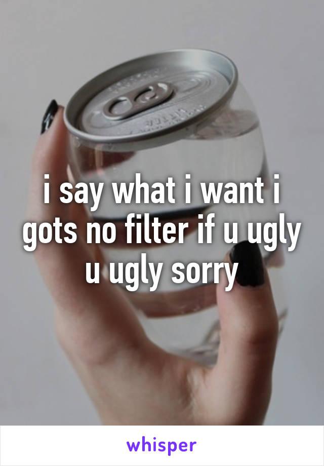 i say what i want i gots no filter if u ugly u ugly sorry