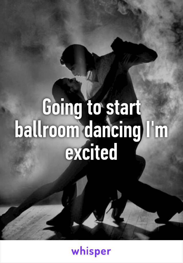Going to start ballroom dancing I'm excited