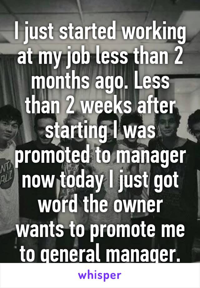 I just started working at my job less than 2 months ago. Less than 2 weeks after starting I was promoted to manager now today I just got word the owner wants to promote me to general manager.