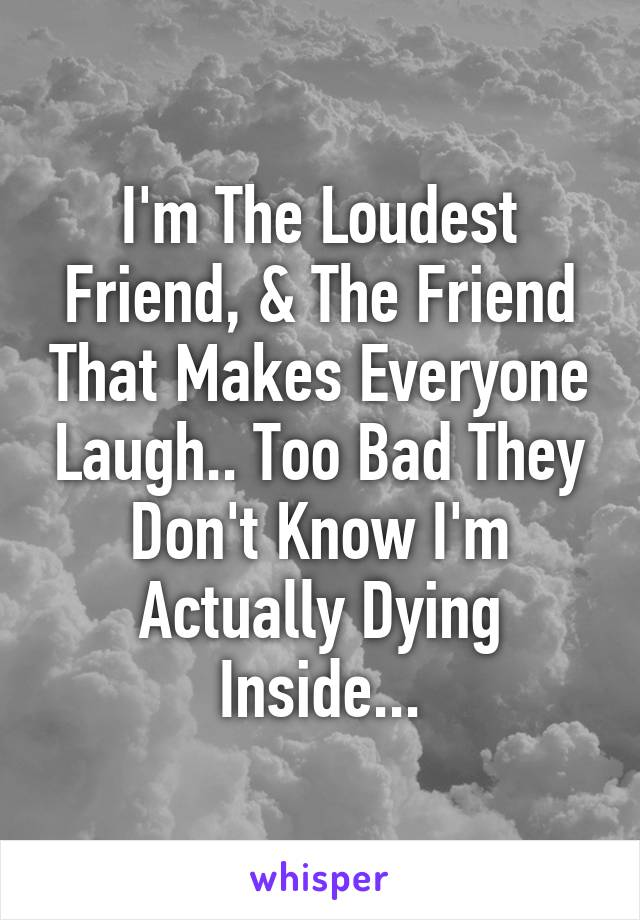 I'm The Loudest Friend, & The Friend That Makes Everyone Laugh.. Too Bad They Don't Know I'm Actually Dying Inside...
