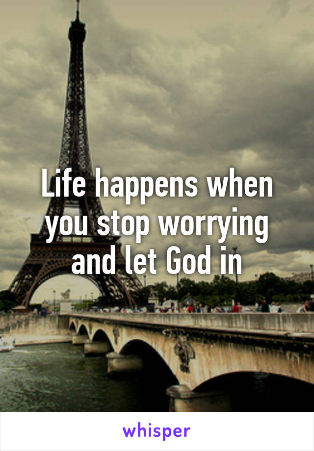 Life happens when you stop worrying and let God in