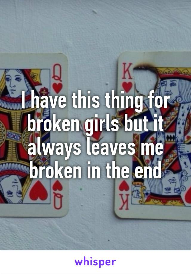 I have this thing for broken girls but it always leaves me broken in the end