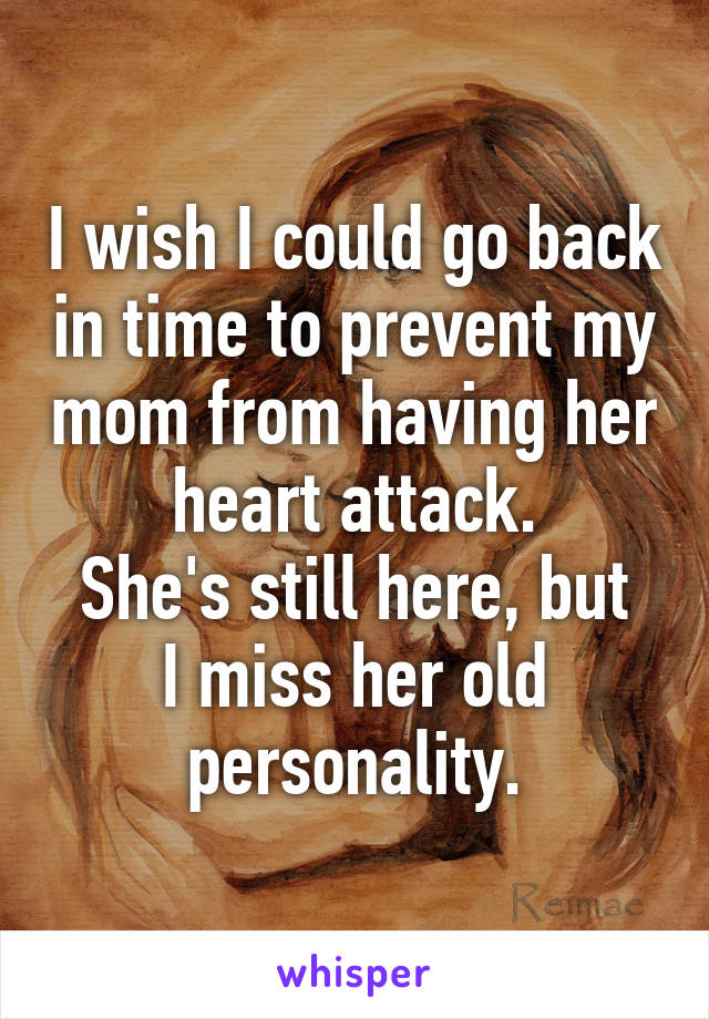 I wish I could go back in time to prevent my mom from having her heart attack. She's still here, but I miss her old personality.