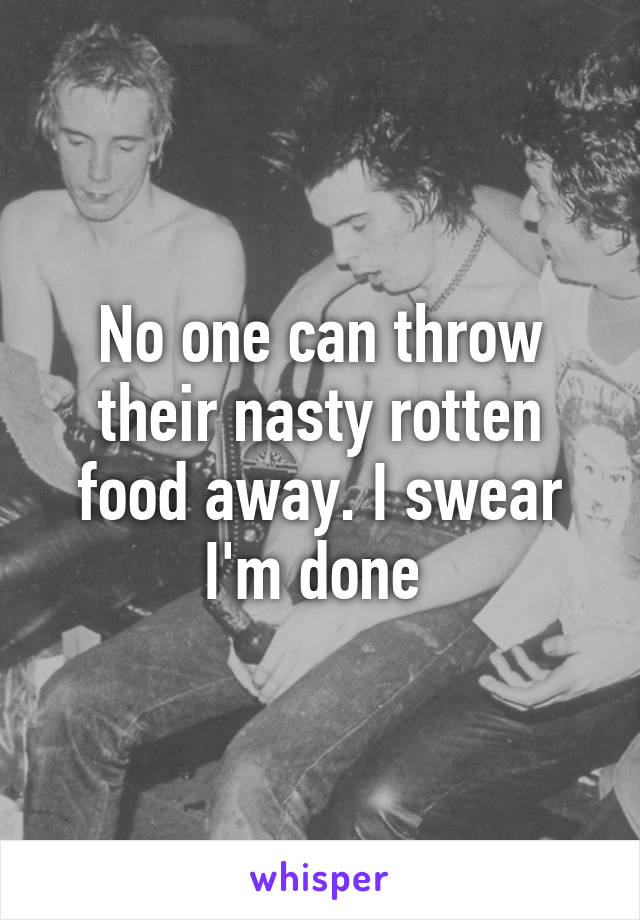 No one can throw their nasty rotten food away. I swear I'm done