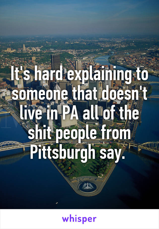 It's hard explaining to someone that doesn't live in PA all of the shit people from Pittsburgh say.