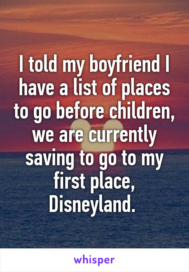 I told my boyfriend I have a list of places to go before children, we are currently saving to go to my first place, Disneyland.