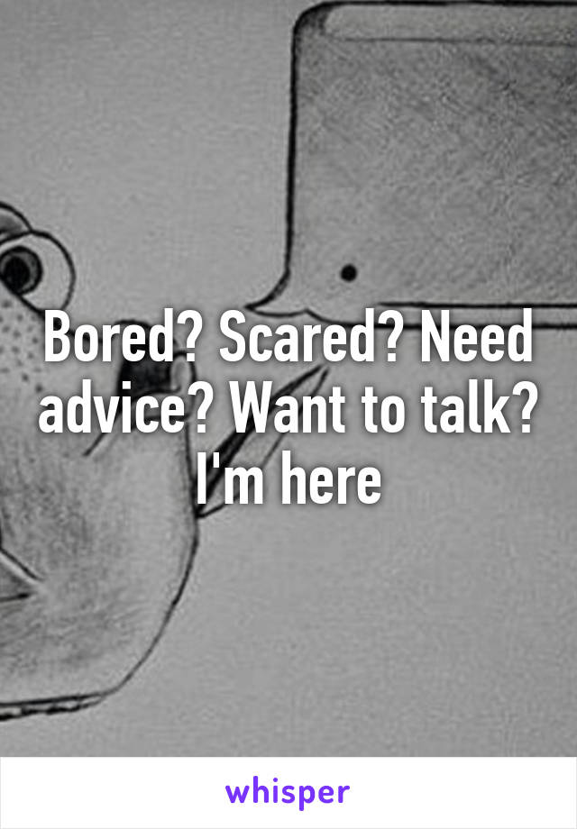 Bored? Scared? Need advice? Want to talk? I'm here