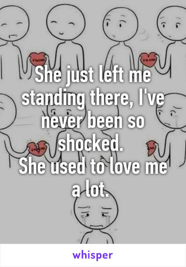 She just left me standing there, I've never been so shocked.  She used to love me a lot.
