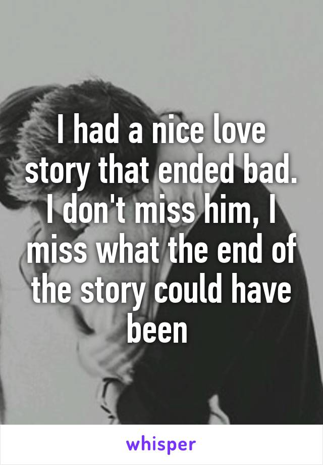 I had a nice love story that ended bad. I don't miss him, I miss what the end of the story could have been