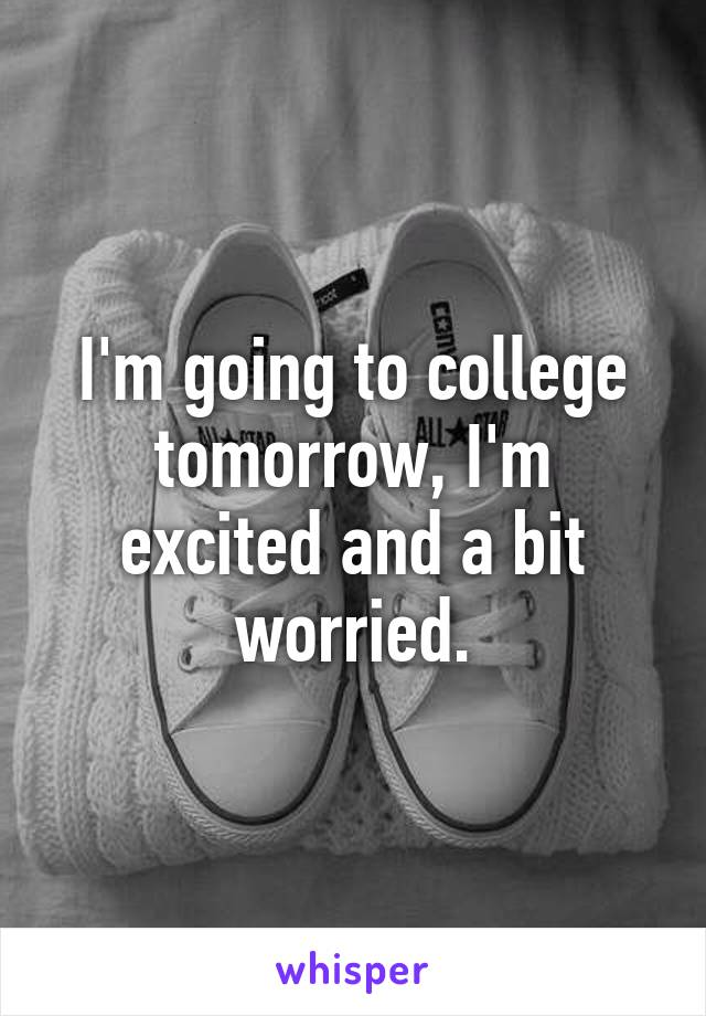 I'm going to college tomorrow, I'm excited and a bit worried.